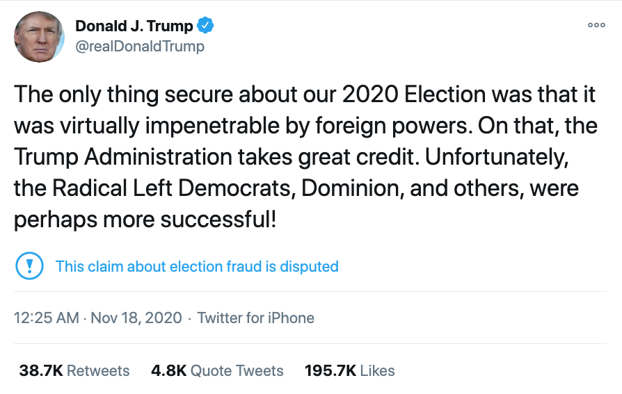 """Screenshot of @RealDonaldTrump tweet. It reads: """"The only thing secure about our 2020 Election was that it was virtually impenetrable by foreign powers. On that, the Trump Administration takes great credit. Unfortunately, the Radical Left Democrats, Dominion, and others, were perhaps more successful!"""" Twitter has added a citation underneath; it has an exclamation mark in a circle, and reads: """"This claim about election fraud is disputed""""."""